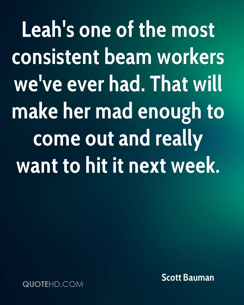 Leah's one of the most consistent beam workers we've ever had. That will make her mad enough to come out and really want to hit it next week.