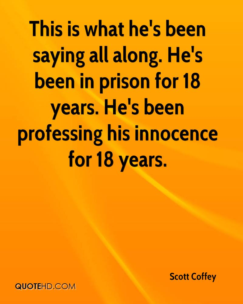 This is what he's been saying all along. He's been in prison for 18 years. He's been professing his innocence for 18 years.