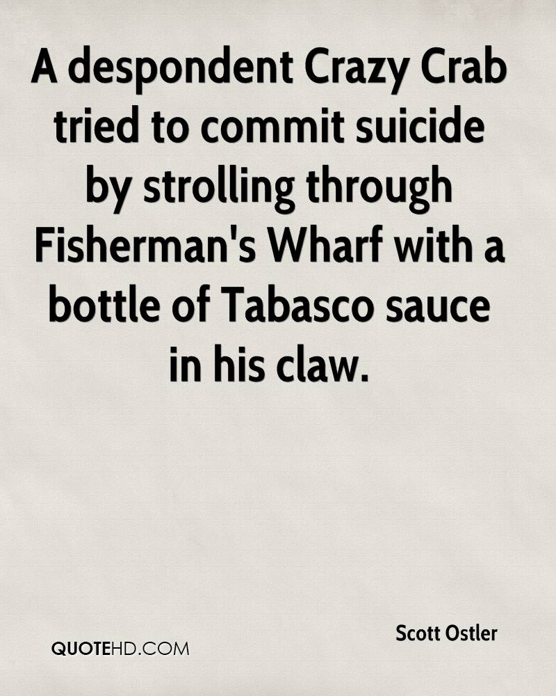 A despondent Crazy Crab tried to commit suicide by strolling through Fisherman's Wharf with a bottle of Tabasco sauce in his claw.