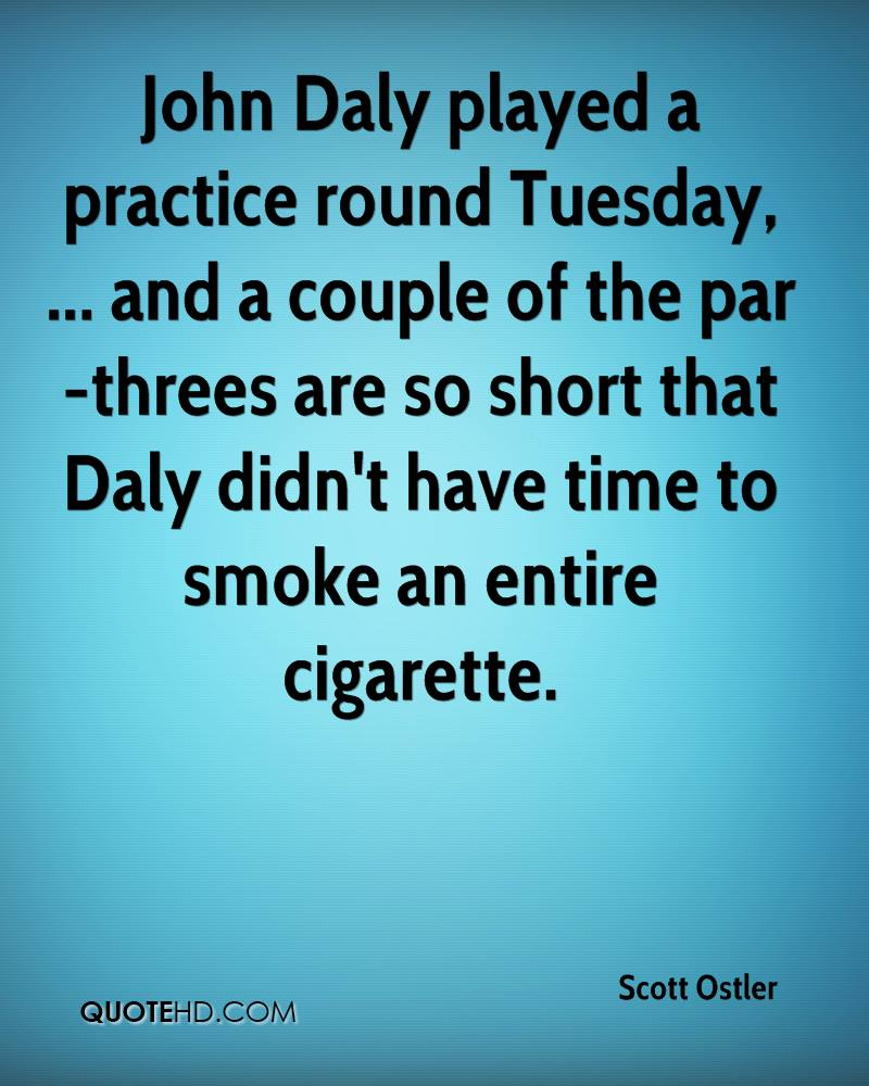John Daly played a practice round Tuesday, ... and a couple of the par-threes are so short that Daly didn't have time to smoke an entire cigarette.