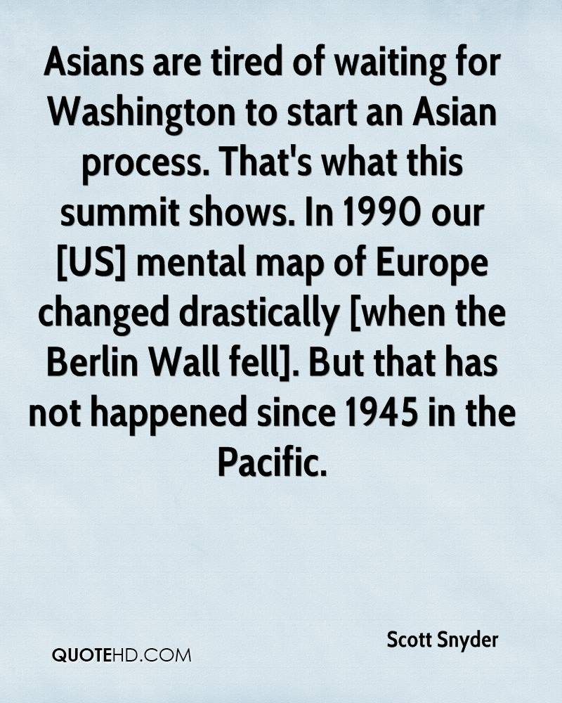 Asians are tired of waiting for Washington to start an Asian process. That's what this summit shows. In 1990 our [US] mental map of Europe changed drastically [when the Berlin Wall fell]. But that has not happened since 1945 in the Pacific.