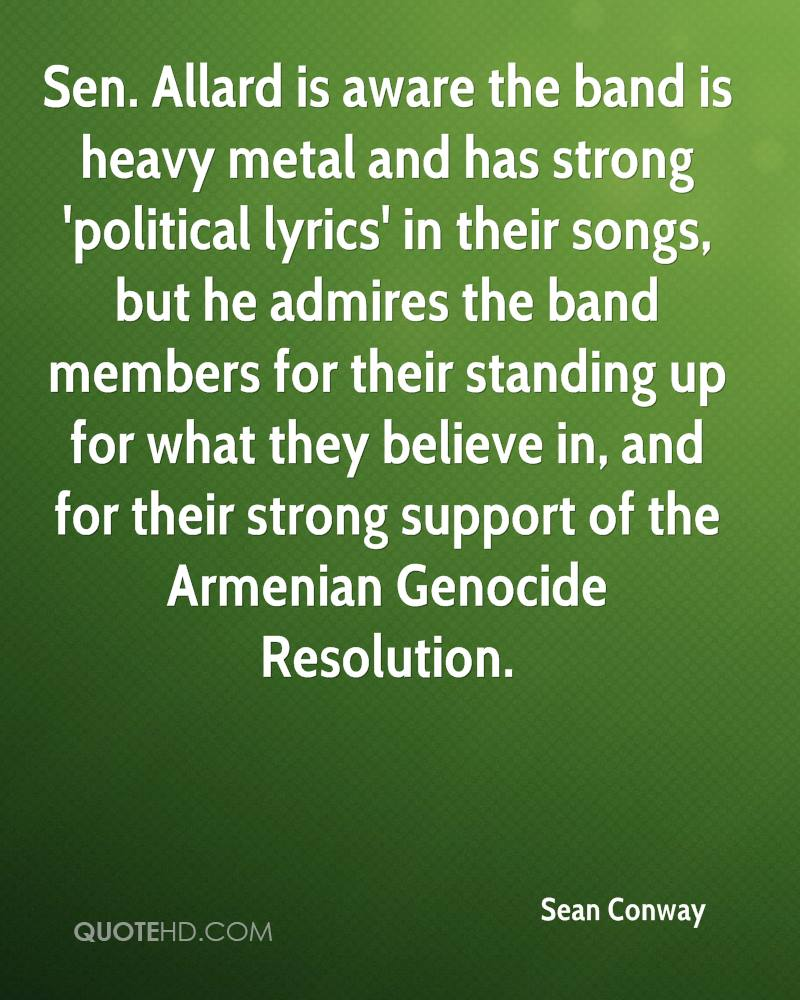Sen. Allard is aware the band is heavy metal and has strong 'political lyrics' in their songs, but he admires the band members for their standing up for what they believe in, and for their strong support of the Armenian Genocide Resolution.