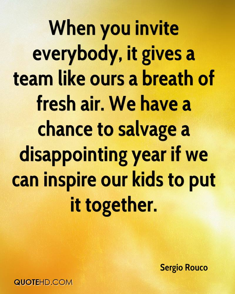 When you invite everybody, it gives a team like ours a breath of fresh air. We have a chance to salvage a disappointing year if we can inspire our kids to put it together.