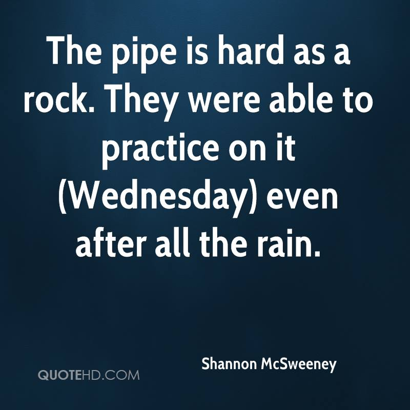 The pipe is hard as a rock. They were able to practice on it (Wednesday) even after all the rain.