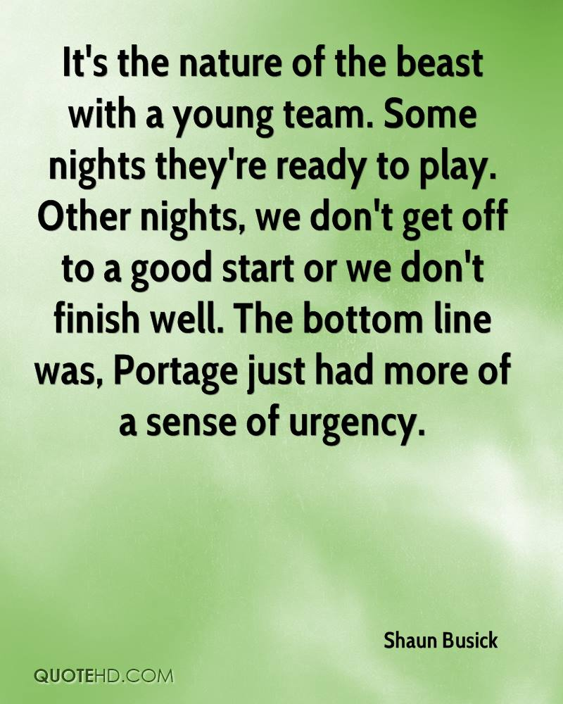 It's the nature of the beast with a young team. Some nights they're ready to play. Other nights, we don't get off to a good start or we don't finish well. The bottom line was, Portage just had more of a sense of urgency.