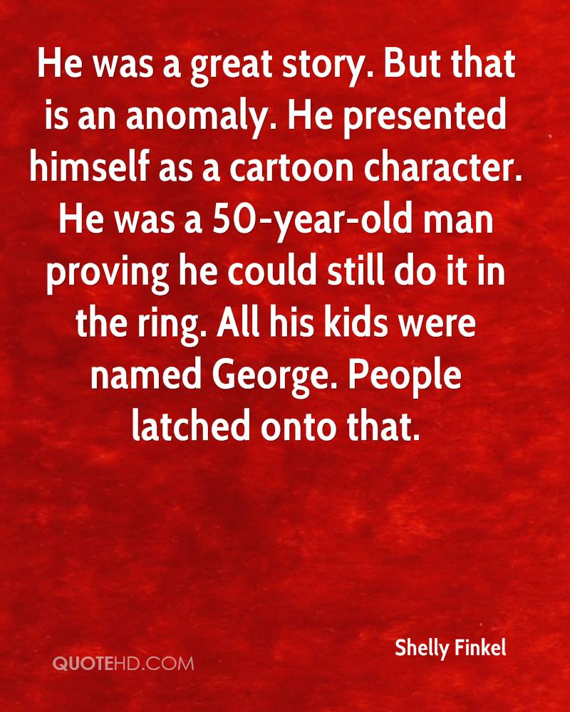 He was a great story. But that is an anomaly. He presented himself as a cartoon character. He was a 50-year-old man proving he could still do it in the ring. All his kids were named George. People latched onto that.