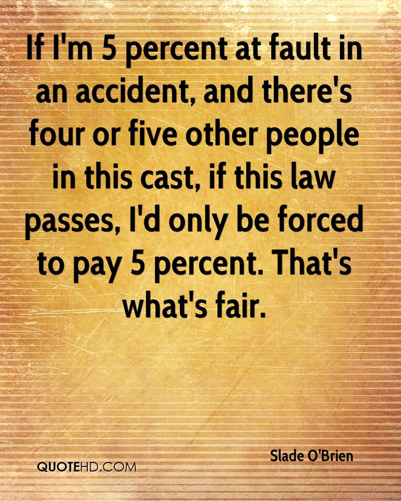 If I'm 5 percent at fault in an accident, and there's four or five other people in this cast, if this law passes, I'd only be forced to pay 5 percent. That's what's fair.