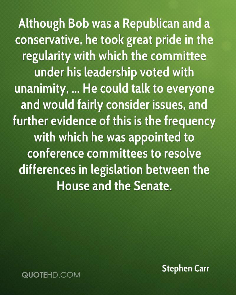 Although Bob was a Republican and a conservative, he took great pride in the regularity with which the committee under his leadership voted with unanimity, ... He could talk to everyone and would fairly consider issues, and further evidence of this is the frequency with which he was appointed to conference committees to resolve differences in legislation between the House and the Senate.