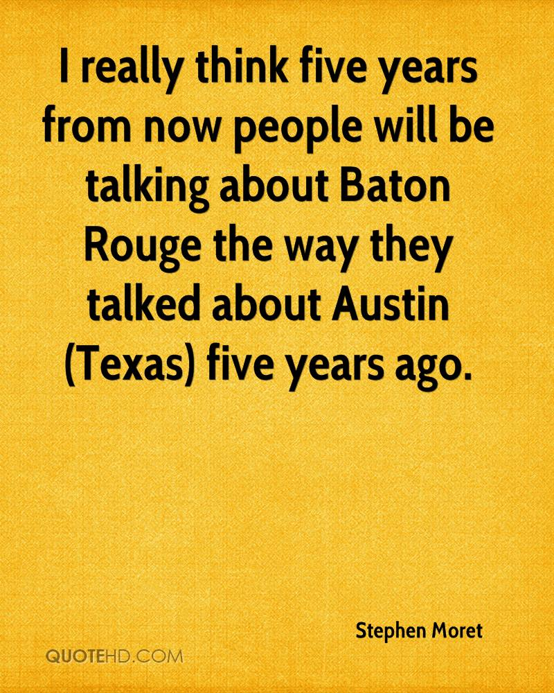 I really think five years from now people will be talking about Baton Rouge the way they talked about Austin (Texas) five years ago.