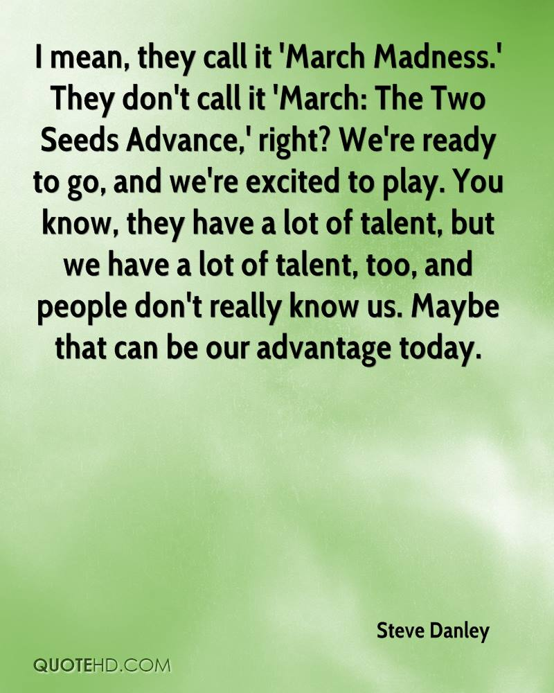 I mean, they call it 'March Madness.' They don't call it 'March: The Two Seeds Advance,' right? We're ready to go, and we're excited to play. You know, they have a lot of talent, but we have a lot of talent, too, and people don't really know us. Maybe that can be our advantage today.