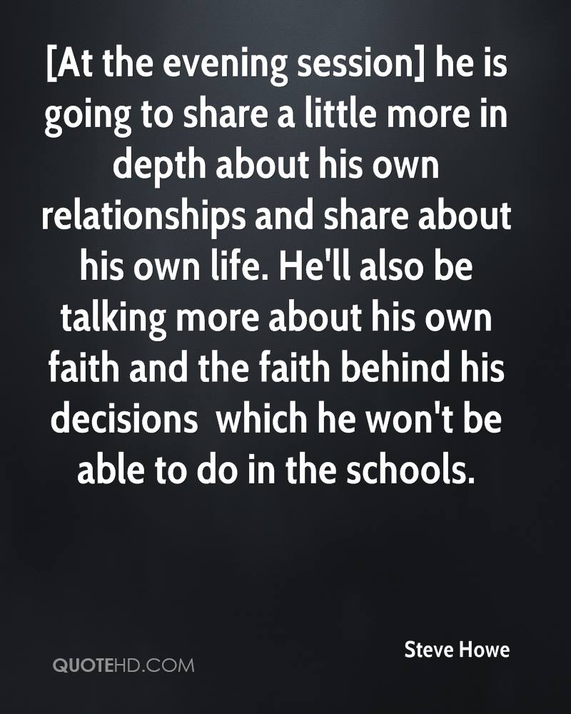 [At the evening session] he is going to share a little more in depth about his own relationships and share about his own life. He'll also be talking more about his own faith and the faith behind his decisions  which he won't be able to do in the schools.
