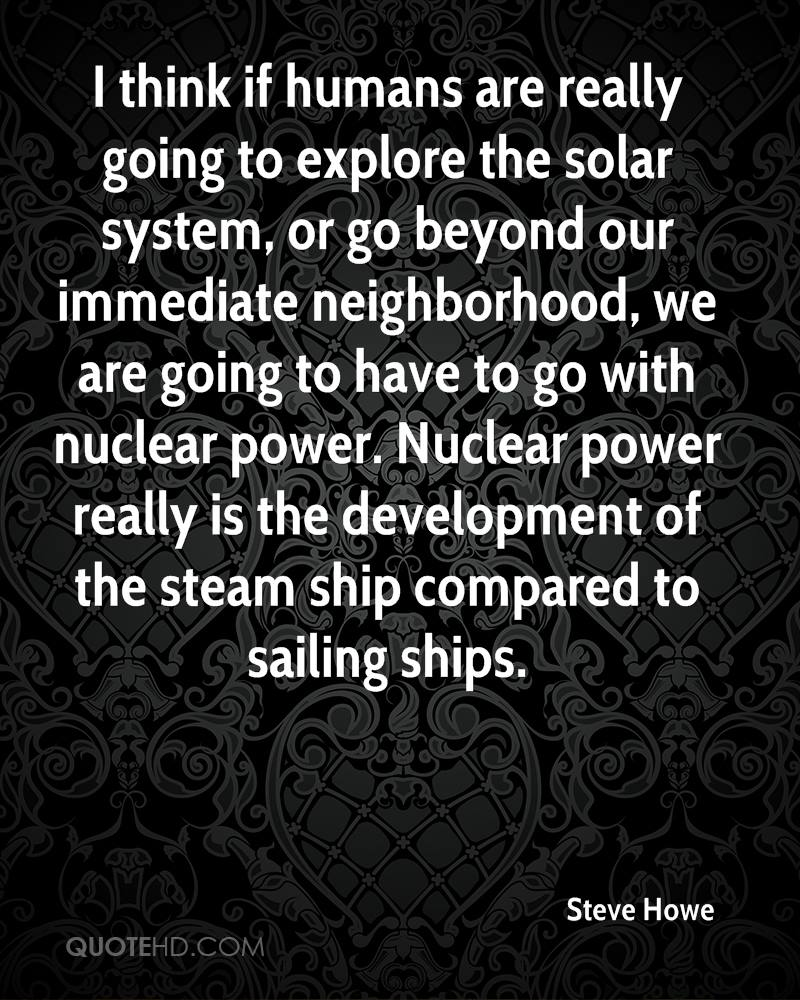 I think if humans are really going to explore the solar system, or go beyond our immediate neighborhood, we are going to have to go with nuclear power. Nuclear power really is the development of the steam ship compared to sailing ships.