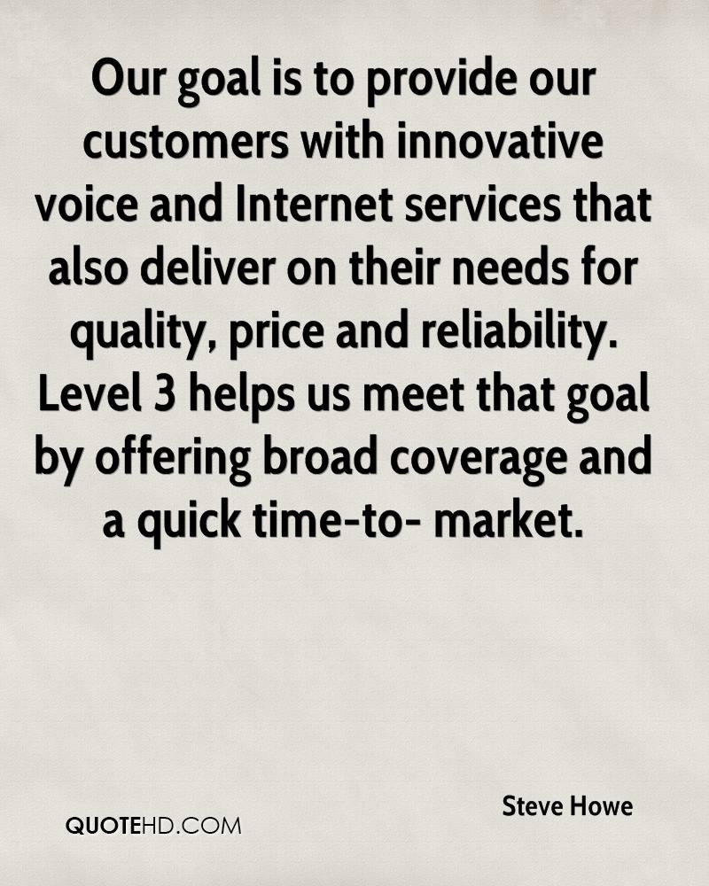Our goal is to provide our customers with innovative voice and Internet services that also deliver on their needs for quality, price and reliability. Level 3 helps us meet that goal by offering broad coverage and a quick time-to- market.