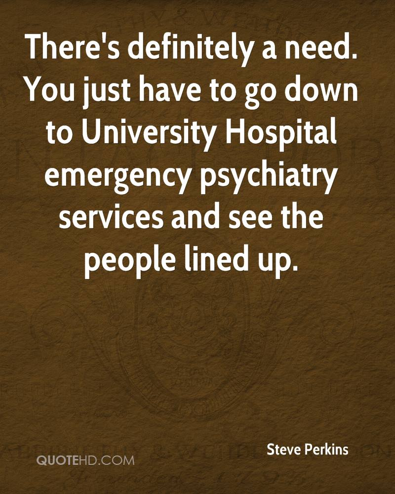 There's definitely a need. You just have to go down to University Hospital emergency psychiatry services and see the people lined up.