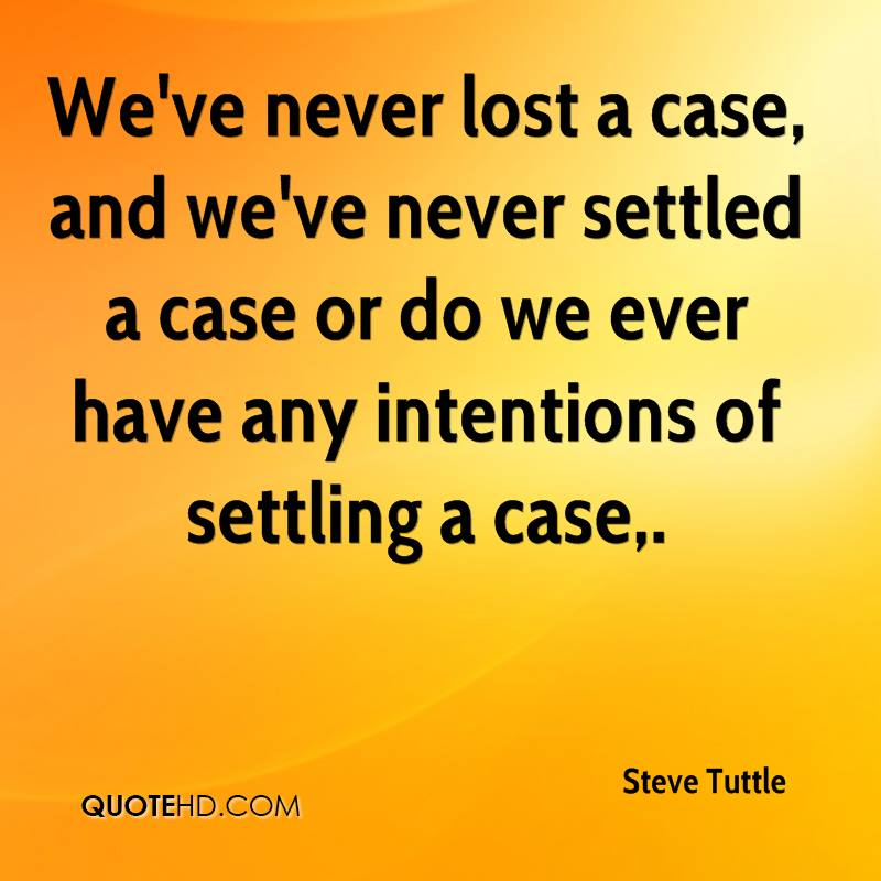 We've never lost a case, and we've never settled a case or do we ever have any intentions of settling a case.
