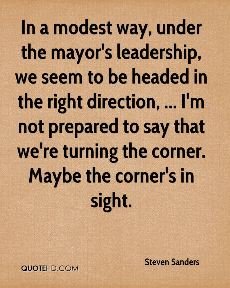 In a modest way, under the mayor's leadership, we seem to be headed in the right direction, ... I'm not prepared to say that we're turning the corner. Maybe the corner's in sight.