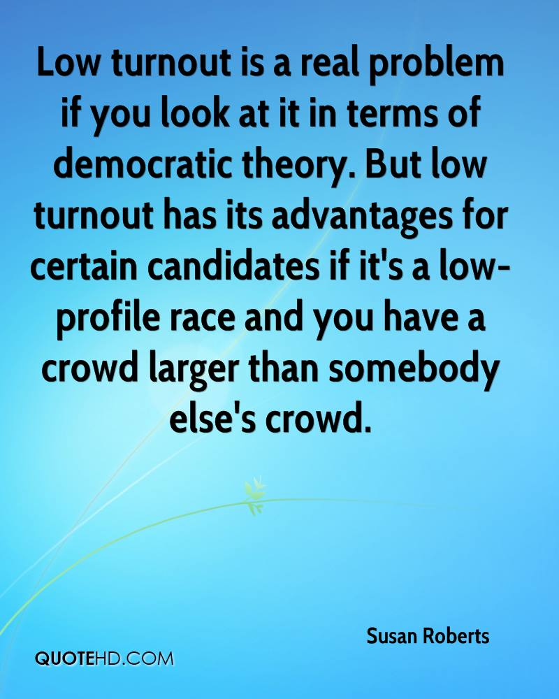 Low turnout is a real problem if you look at it in terms of democratic theory. But low turnout has its advantages for certain candidates if it's a low-profile race and you have a crowd larger than somebody else's crowd.