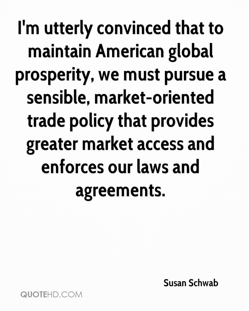 I'm utterly convinced that to maintain American global prosperity, we must pursue a sensible, market-oriented trade policy that provides greater market access and enforces our laws and agreements.