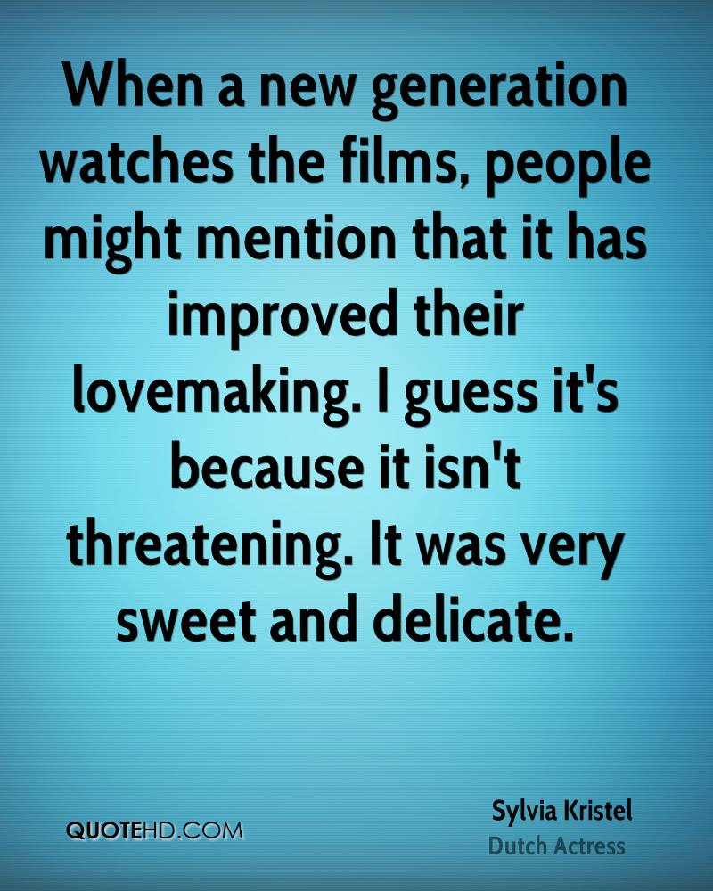 When a new generation watches the films, people might mention that it has improved their lovemaking. I guess it's because it isn't threatening. It was very sweet and delicate.