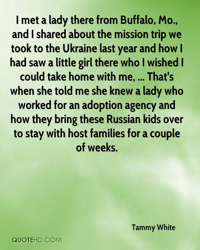 I met a lady there from Buffalo, Mo., and I shared about the mission trip we took to the Ukraine last year and how I had saw a little girl there who I wished I could take home with me, ... That's when she told me she knew a lady who worked for an adoption agency and how they bring these Russian kids over to stay with host families for a couple of weeks.
