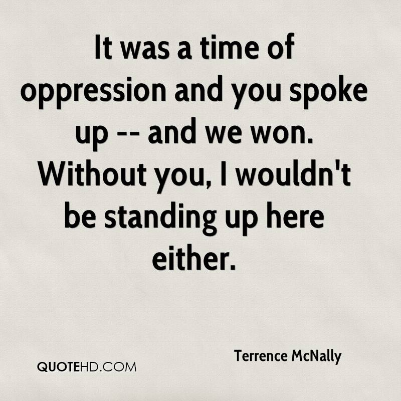 It was a time of oppression and you spoke up -- and we won. Without you, I wouldn't be standing up here either.