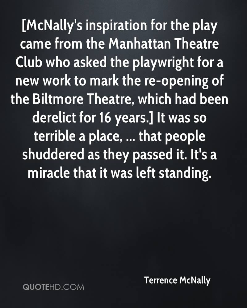 [McNally's inspiration for the play came from the Manhattan Theatre Club who asked the playwright for a new work to mark the re-opening of the Biltmore Theatre, which had been derelict for 16 years.] It was so terrible a place, ... that people shuddered as they passed it. It's a miracle that it was left standing.