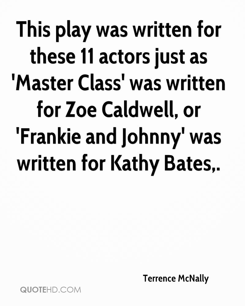 This play was written for these 11 actors just as 'Master Class' was written for Zoe Caldwell, or 'Frankie and Johnny' was written for Kathy Bates.