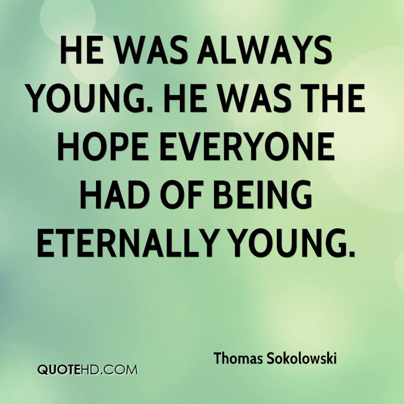 He was always young. He was the hope everyone had of being eternally young.