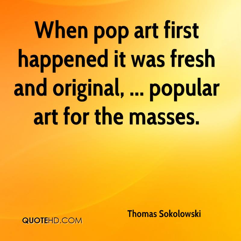 When pop art first happened it was fresh and original, ... popular art for the masses.