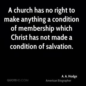 A. A. Hodge - A church has no right to make anything a condition of membership which Christ has not made a condition of salvation.