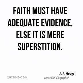 A. A. Hodge - Faith must have adequate evidence, else it is mere superstition.