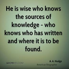 He is wise who knows the sources of knowledge - who knows who has written and where it is to be found.