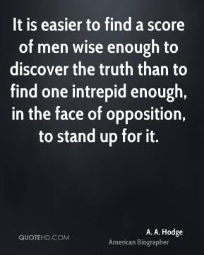 A. A. Hodge - It is easier to find a score of men wise enough to discover the truth than to find one intrepid enough, in the face of opposition, to stand up for it.