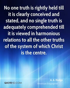 No one truth is rightly held till it is clearly conceived and stated, and no single truth is adequately comprehended till it is viewed in harmonious relations to all the other truths of the system of which Christ is the centre.