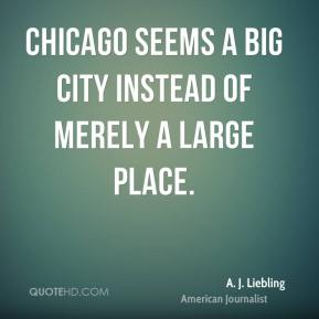 Chicago seems a big city instead of merely a large place.