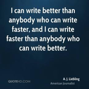 I can write better than anybody who can write faster, and I can write faster than anybody who can write better.