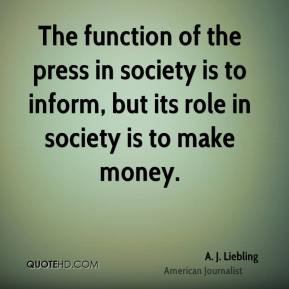 A. J. Liebling - The function of the press in society is to inform, but its role in society is to make money.