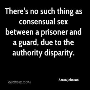 Aaron Johnson - There's no such thing as consensual sex between a prisoner and a guard, due to the authority disparity.