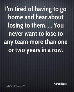 Aaron Ross - I'm tired of having to go home and hear about losing to them, ... You never want to lose to any team more than one or two years in a row.