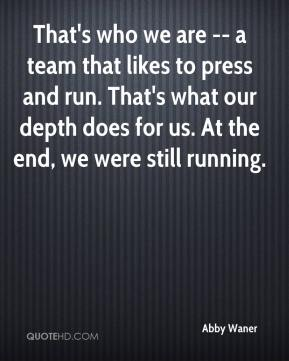 Abby Waner - That's who we are -- a team that likes to press and run. That's what our depth does for us. At the end, we were still running.