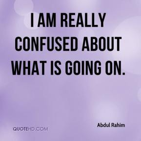 Abdul Rahim - I am really confused about what is going on.
