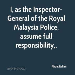 Abdul Rahim - I, as the Inspector-General of the Royal Malaysia Police, assume full responsibility.