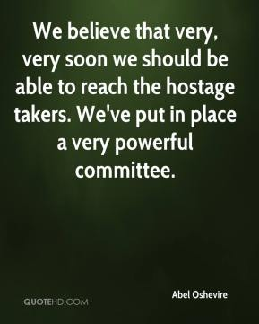 Abel Oshevire - We believe that very, very soon we should be able to reach the hostage takers. We've put in place a very powerful committee.
