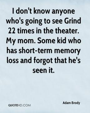 Adam Brody - I don't know anyone who's going to see Grind 22 times in the theater. My mom. Some kid who has short-term memory loss and forgot that he's seen it.