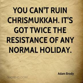 Adam Brody - You can't ruin Chrismukkah. It's got twice the resistance of any normal holiday.