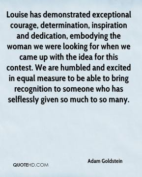 Adam Goldstein - Louise has demonstrated exceptional courage, determination, inspiration and dedication, embodying the woman we were looking for when we came up with the idea for this contest. We are humbled and excited in equal measure to be able to bring recognition to someone who has selflessly given so much to so many.