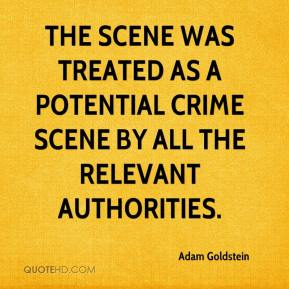 Adam Goldstein - The scene was treated as a potential crime scene by all the relevant authorities.