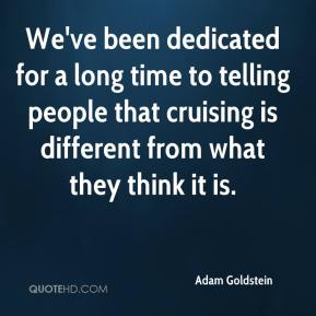 Adam Goldstein - We've been dedicated for a long time to telling people that cruising is different from what they think it is.