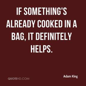 Adam King - If something's already cooked in a bag, it definitely helps.