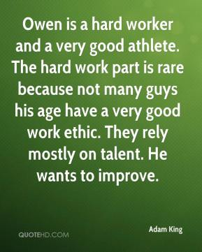 Adam King - Owen is a hard worker and a very good athlete. The hard work part is rare because not many guys his age have a very good work ethic. They rely mostly on talent. He wants to improve.
